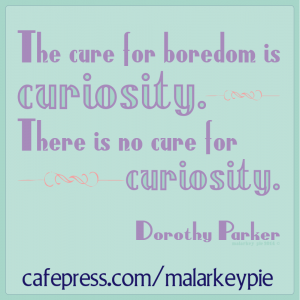 The cure for boredom is curiosity. There is no cure for curiosity. -- Dorothy Parker