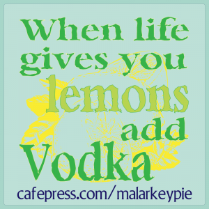 When Life gives you lemons, add vodka.
