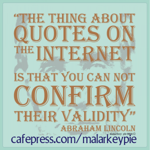 The thing about quotes on the Internet is that you can not confirm their validity -- Abraham Lincoln