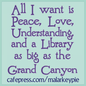 All I want is Peace, Love, Understanding, and a Library as big as the Grand Canyon.