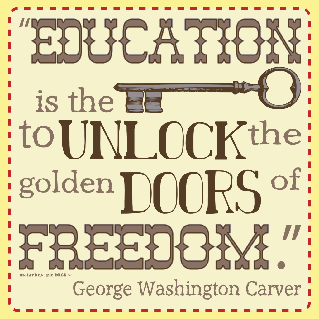 Education is the Key to unlock the golden doors of Freedom. - George Washington Carver